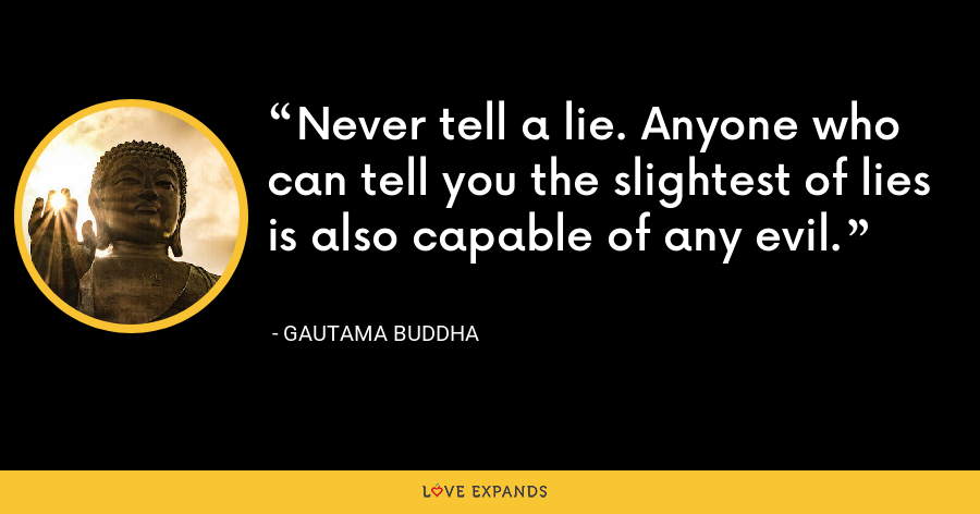 Never tell a lie. Anyone who can tell you the slightest of lies is also capable of any evil. - Gautama Buddha