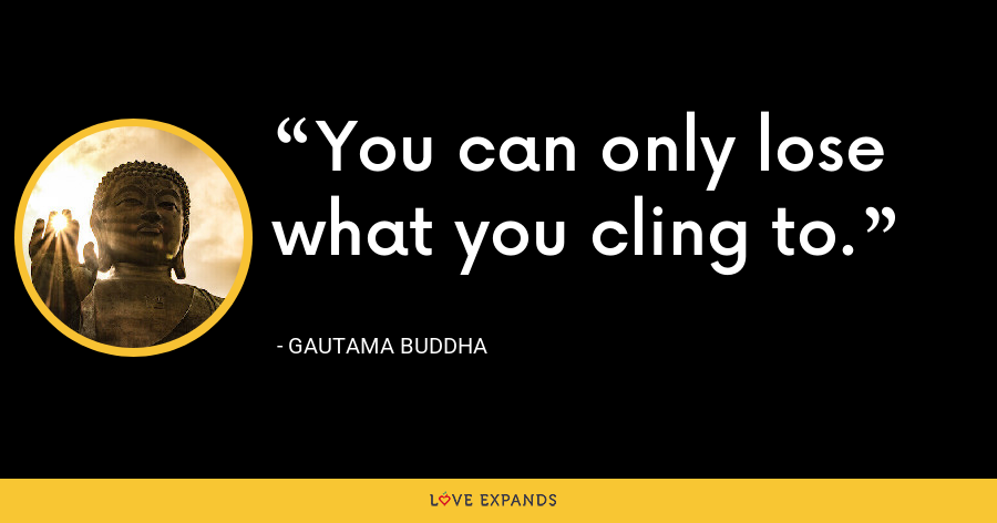 You can only lose what you cling to. - Gautama Buddha