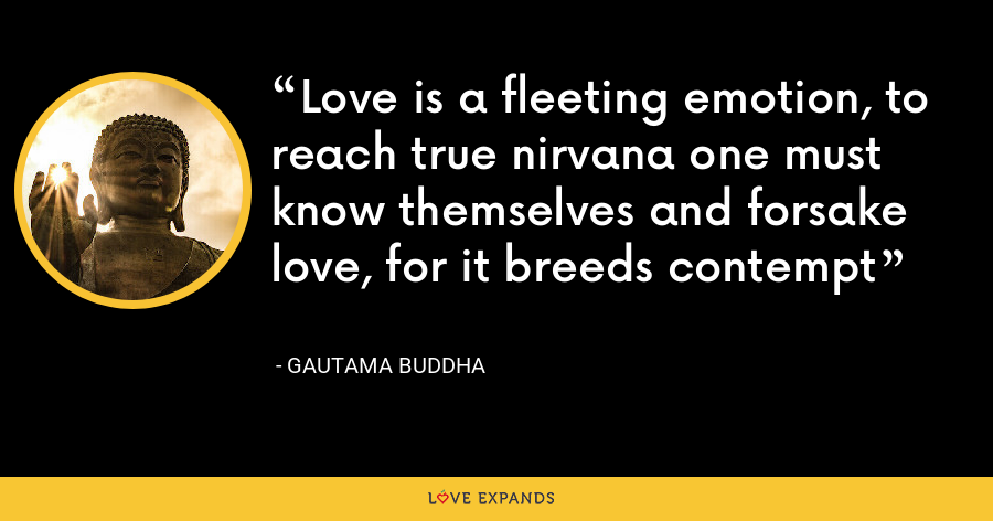 Love is a fleeting emotion, to reach true nirvana one must know themselves and forsake love, for it breeds contempt - Gautama Buddha