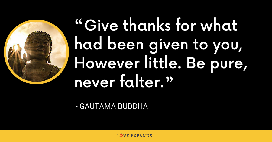 Give thanks for what had been given to you,  However little. Be pure, never falter. - Gautama Buddha