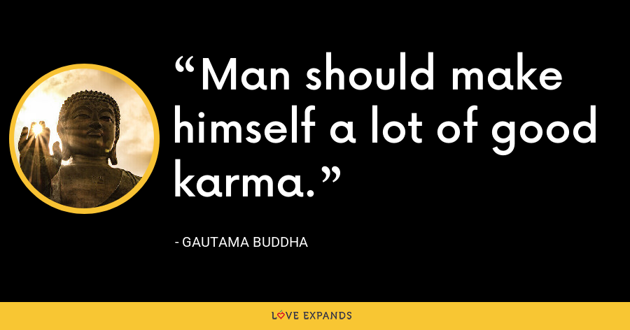 Man should make himself a lot of good karma. - Gautama Buddha