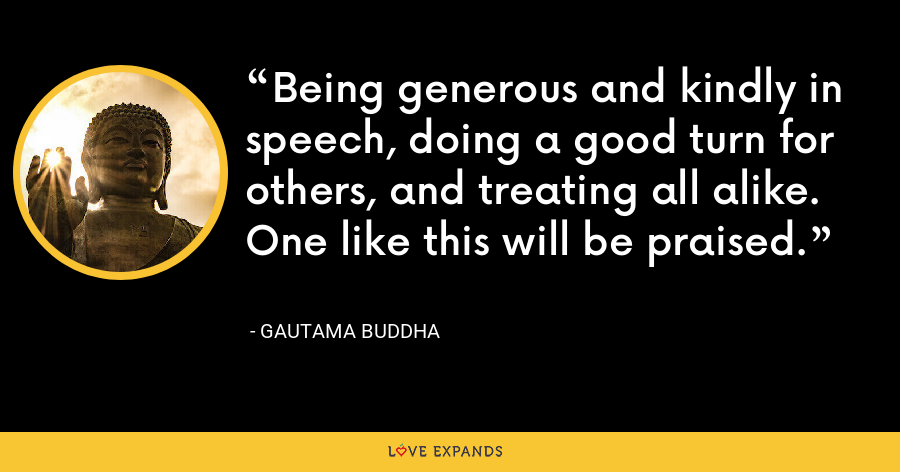 Being generous and kindly in speech, doing a good turn for others, and treating all alike. One like this will be praised. - Gautama Buddha