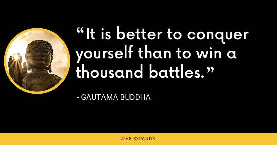 It is better to conquer yourself than to win a thousand battles. - Gautama Buddha