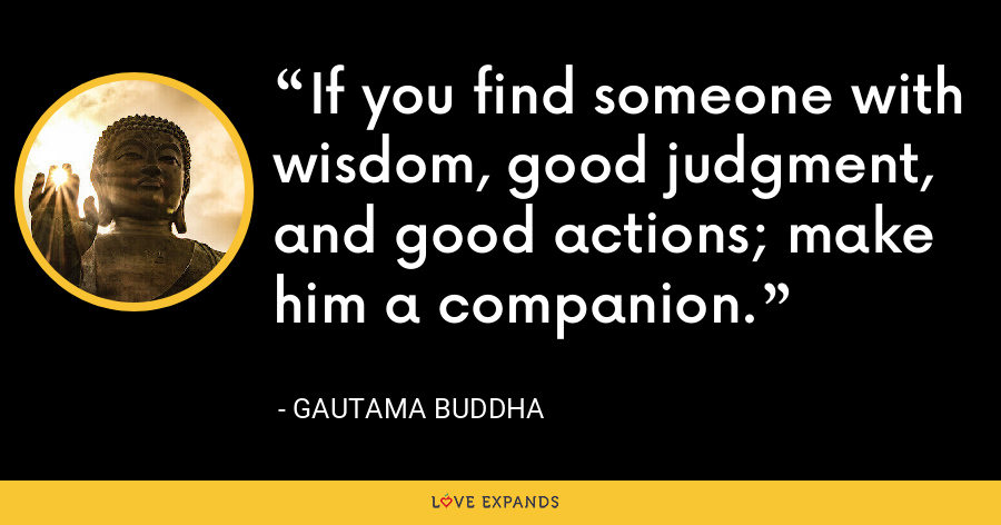 If you find someone with wisdom, good judgment, and good actions; make him a companion. - Gautama Buddha