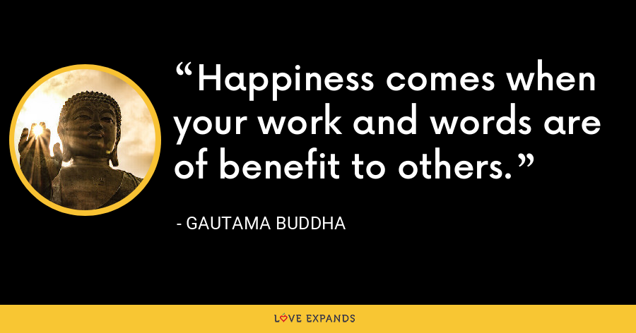 Happiness comes when your work and words are of benefit to others. - Gautama Buddha