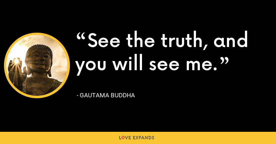 See the truth, and you will see me. - Gautama Buddha