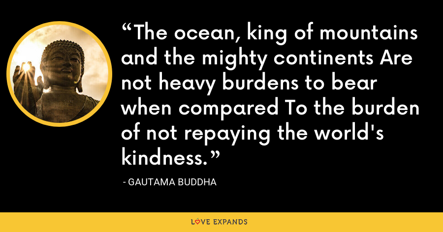 The ocean, king of mountains and the mighty continents Are not heavy burdens to bear when compared To the burden of not repaying the world's kindness. - Gautama Buddha