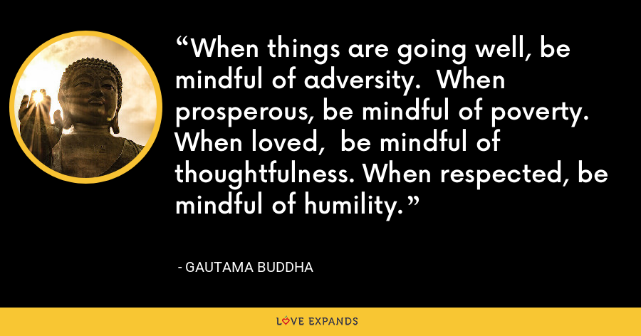 When things are going well, be mindful of adversity.  When prosperous, be mindful of poverty. When loved,  be mindful of thoughtfulness. When respected, be mindful of humility. - Gautama Buddha