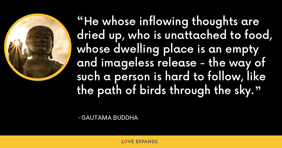He whose inflowing thoughts are dried up, who is unattached to food, whose dwelling place is an empty and imageless release - the way of such a person is hard to follow, like the path of birds through the sky. - Gautama Buddha