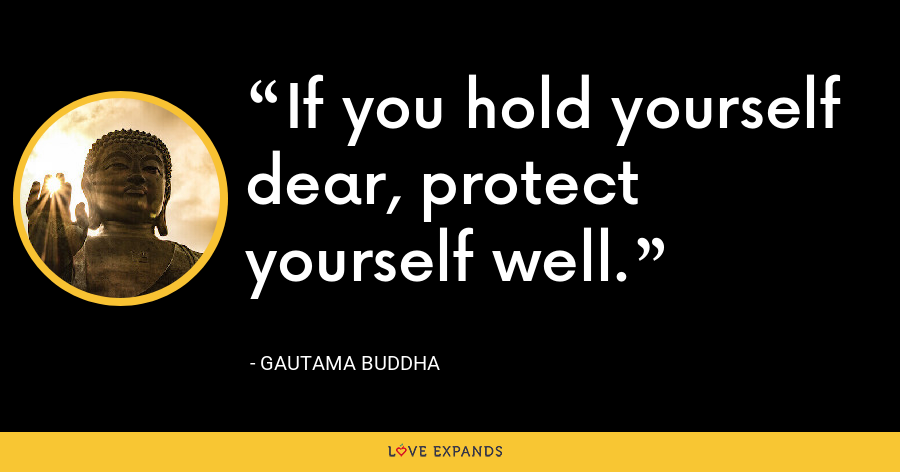 If you hold yourself dear, protect yourself well. - Gautama Buddha