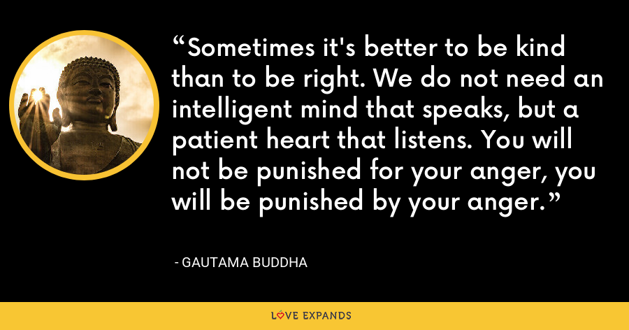 Sometimes it's better to be kind than to be right. We do not need an intelligent mind that speaks, but a patient heart that listens. You will not be punished for your anger, you will be punished by your anger. - Gautama Buddha