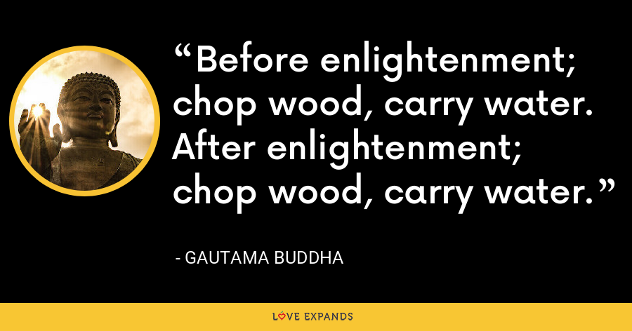 Before enlightenment; chop wood, carry water. After enlightenment; chop wood, carry water. - Gautama Buddha