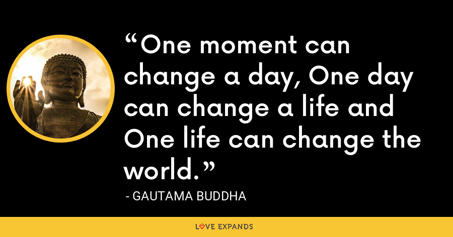 One moment can change a day, One day can change a life and One life can change the world. - Gautama Buddha