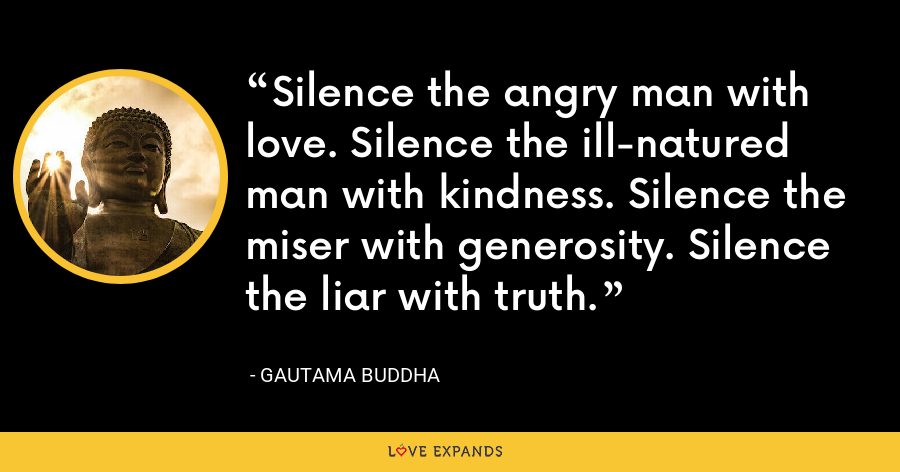 Silence the angry man with love. Silence the ill-natured man with kindness. Silence the miser with generosity. Silence the liar with truth. - Gautama Buddha