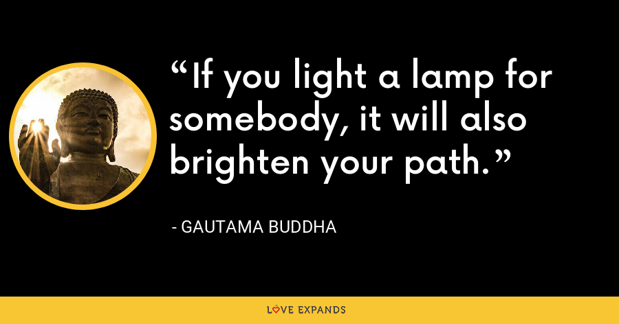If you light a lamp for somebody, it will also brighten your path. - Gautama Buddha
