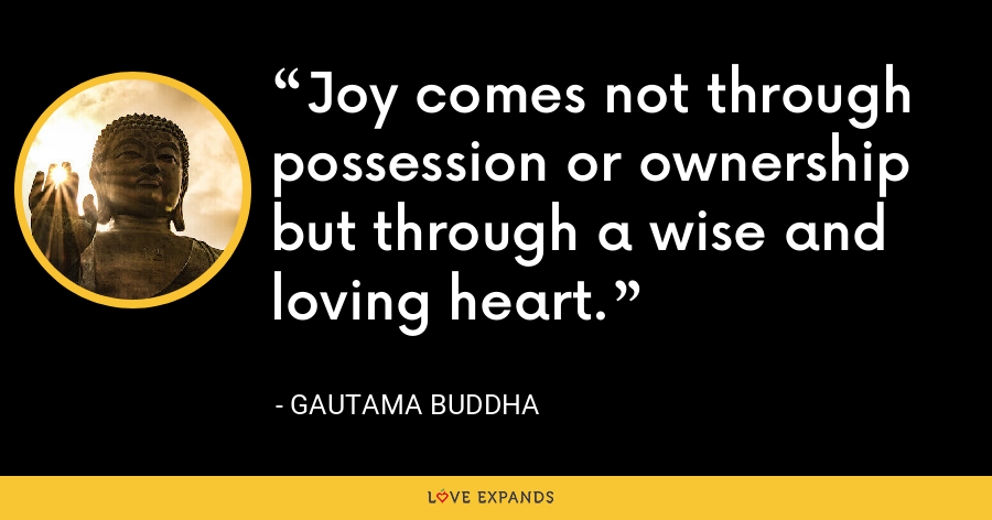 Joy comes not through possession or ownership but through a wise and loving heart. - Gautama Buddha