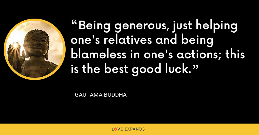 Being generous, just helping one's relatives and being blameless in one's actions; this is the best good luck. - Gautama Buddha