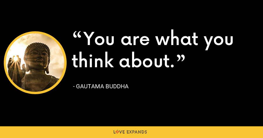 You are what you think about. - Gautama Buddha