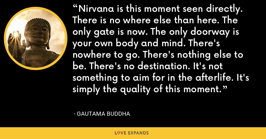 Nirvana is this moment seen directly. There is no where else than here. The only gate is now. The only doorway is your own body and mind. There's nowhere to go. There's nothing else to be. There's no destination. It's not something to aim for in the afterlife. It's simply the quality of this moment. - Gautama Buddha
