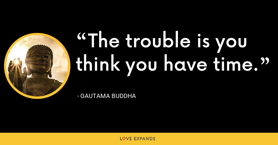 The trouble is you think you have time. - Gautama Buddha