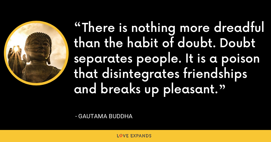 There is nothing more dreadful than the habit of doubt. Doubt separates people. It is a poison that disintegrates friendships and breaks up pleasant. - Gautama Buddha