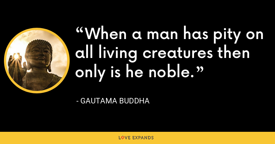 When a man has pity on all living creatures then only is he noble. - Gautama Buddha