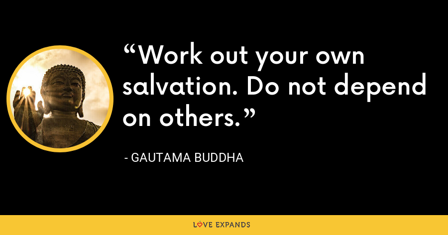 Work out your own salvation. Do not depend on others. - Gautama Buddha