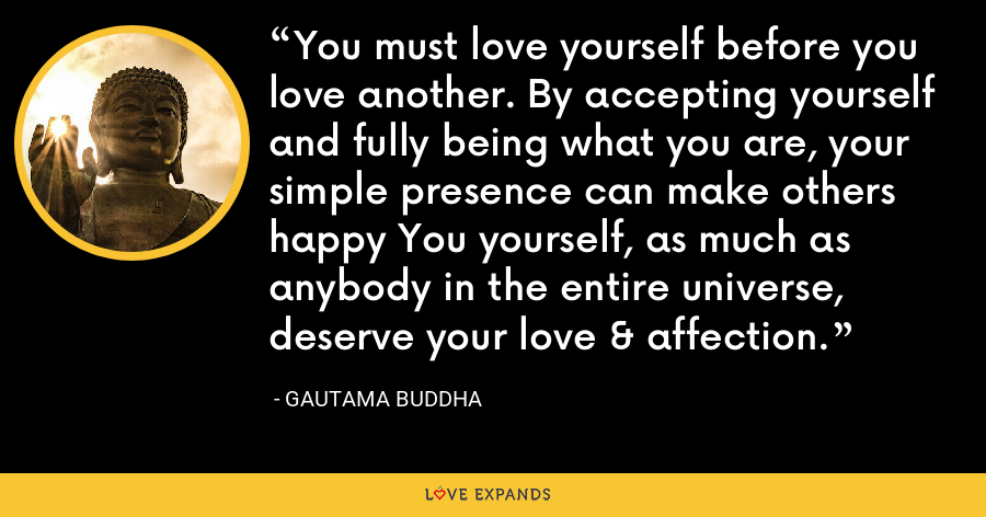 You must love yourself before you love another. By accepting yourself and fully being what you are, your simple presence can make others happy You yourself, as much as anybody in the entire universe, deserve your love & affection. - Gautama Buddha