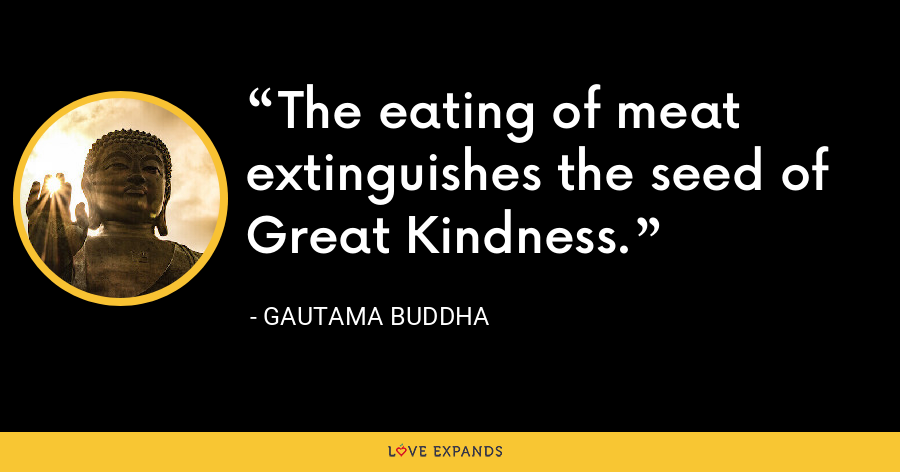The eating of meat extinguishes the seed of Great Kindness. - Gautama Buddha