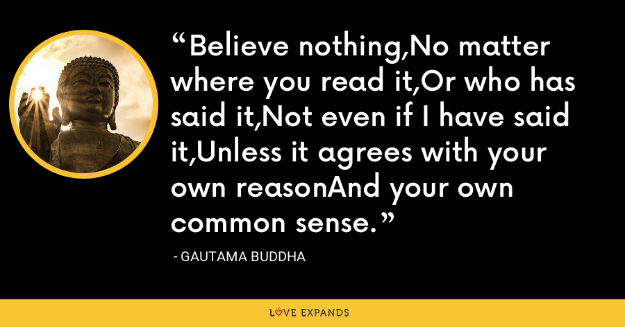 Believe nothing,No matter where you read it,Or who has said it,Not even if I have said it,Unless it agrees with your own reasonAnd your own common sense. - Gautama Buddha