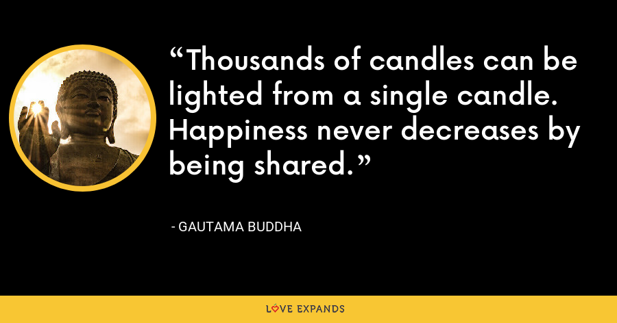 Thousands of candles can be lighted from a single candle. Happiness never decreases by being shared. - Gautama Buddha
