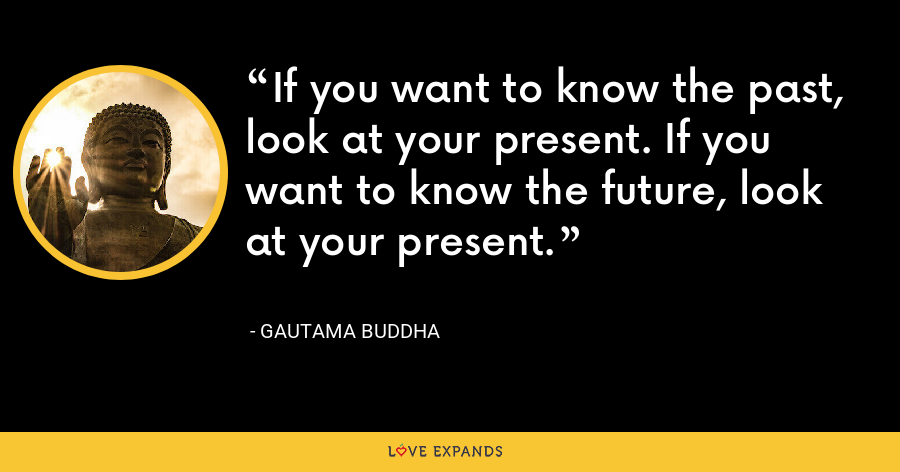 If you want to know the past, look at your present. If you want to know the future, look at your present. - Gautama Buddha