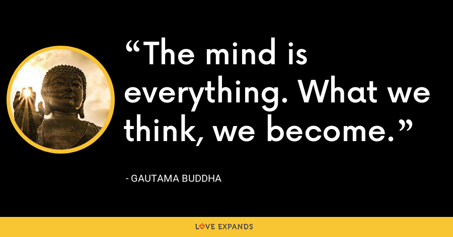The mind is everything. What we think, we become. - Gautama Buddha