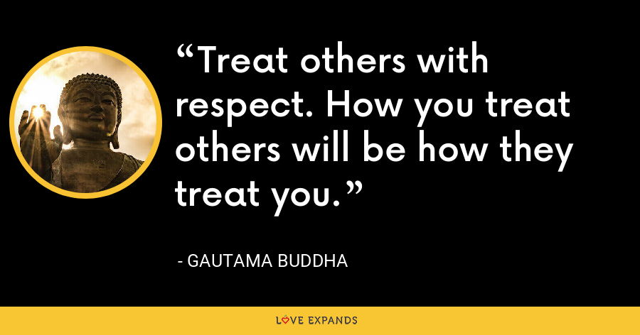 Treat others with respect. How you treat others will be how they treat you. - Gautama Buddha