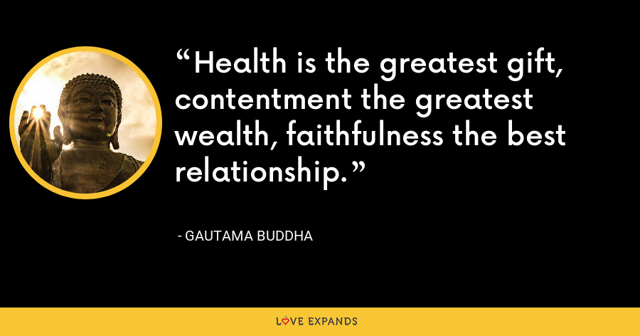 Health is the greatest gift, contentment the greatest wealth, faithfulness the best relationship. - Gautama Buddha