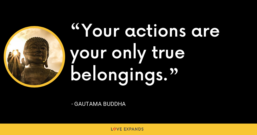 Your actions are your only true belongings. - Gautama Buddha