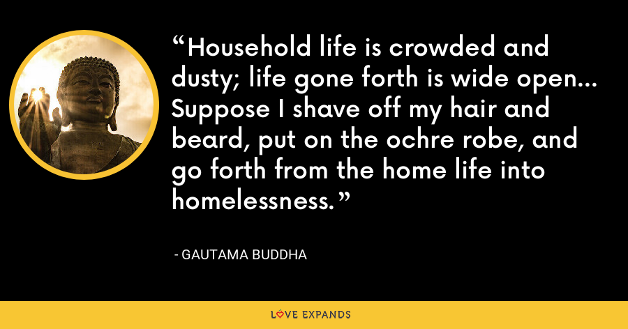 Household life is crowded and dusty; life gone forth is wide open... Suppose I shave off my hair and beard, put on the ochre robe, and go forth from the home life into homelessness. - Gautama Buddha