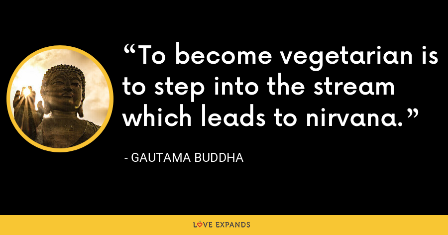 To become vegetarian is to step into the stream which leads to nirvana. - Gautama Buddha