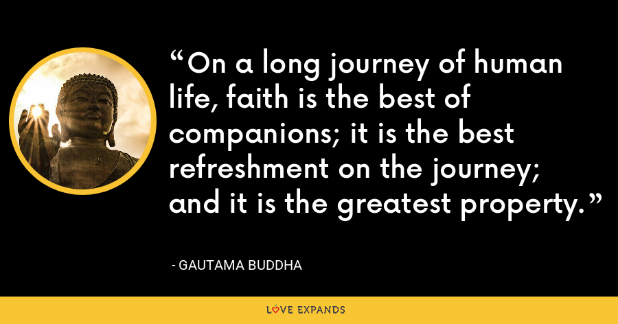 On a long journey of human life, faith is the best of companions; it is the best refreshment on the journey; and it is the greatest property. - Gautama Buddha