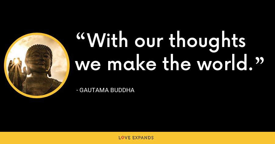 With our thoughts we make the world. - Gautama Buddha