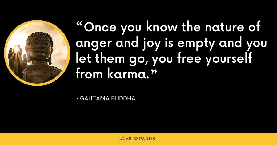 Once you know the nature of anger and joy is empty and you let them go, you free yourself from karma. - Gautama Buddha