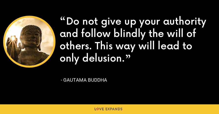 Do not give up your authority and follow blindly the will of others. This way will lead to only delusion. - Gautama Buddha