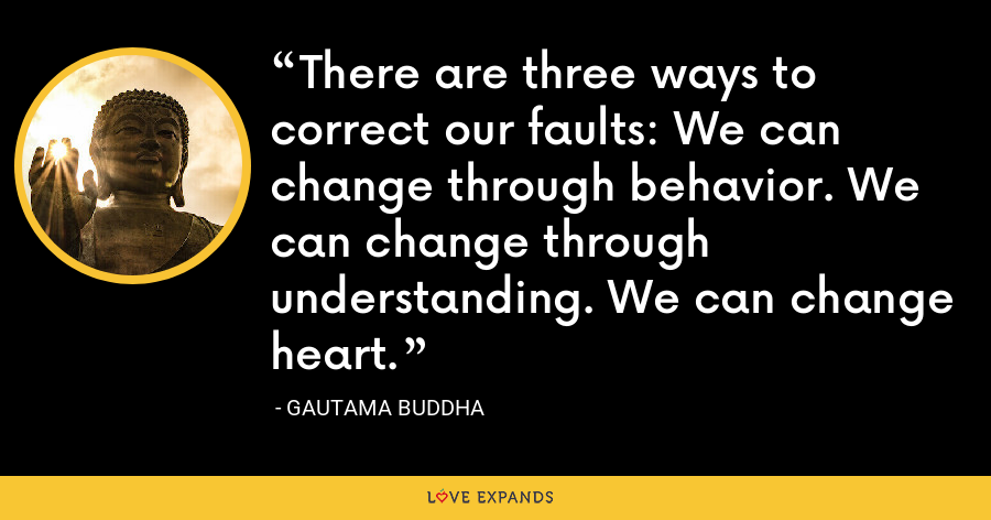 There are three ways to correct our faults: We can change through behavior. We can change through understanding. We can change heart. - Gautama Buddha