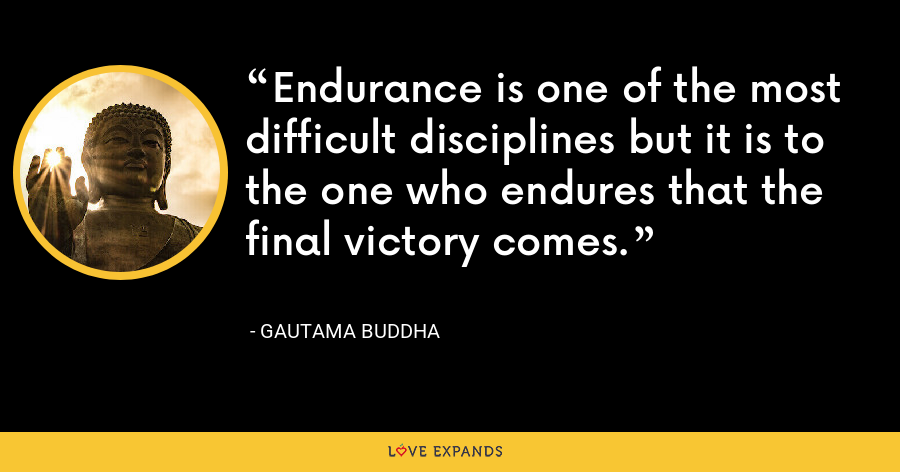Endurance is one of the most difficult disciplines but it is to the one who endures that the final victory comes. - Gautama Buddha
