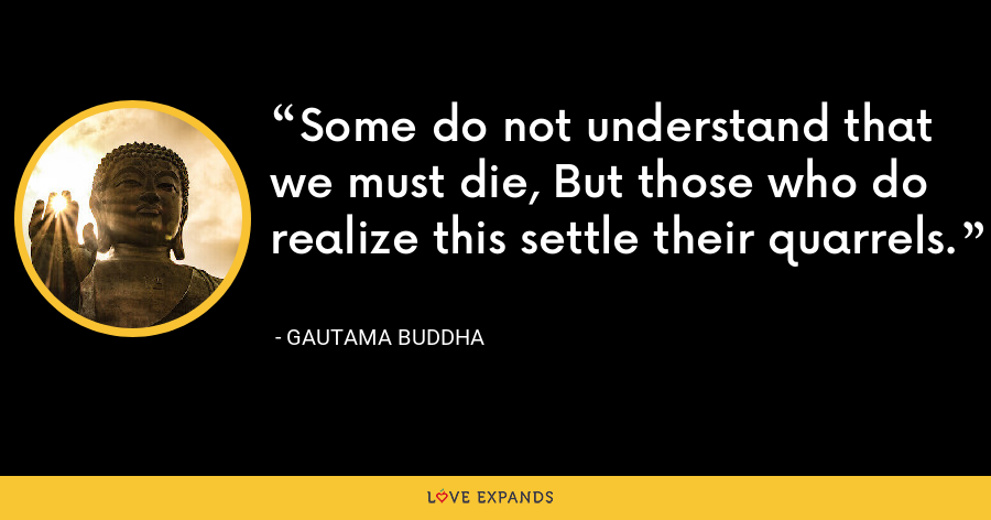 Some do not understand that we must die, But those who do realize this settle their quarrels. - Gautama Buddha