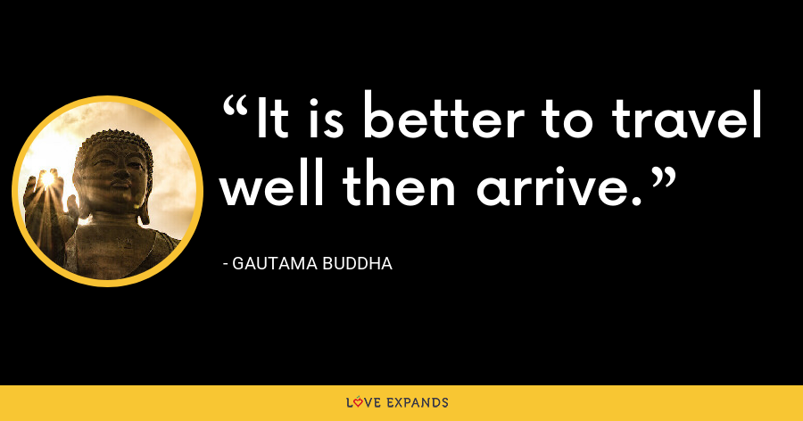 It is better to travel well then arrive. - Gautama Buddha