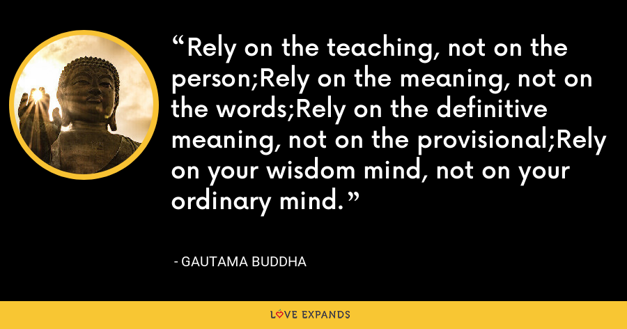 Rely on the teaching, not on the person;Rely on the meaning, not on the words;Rely on the definitive meaning, not on the provisional;Rely on your wisdom mind, not on your ordinary mind. - Gautama Buddha