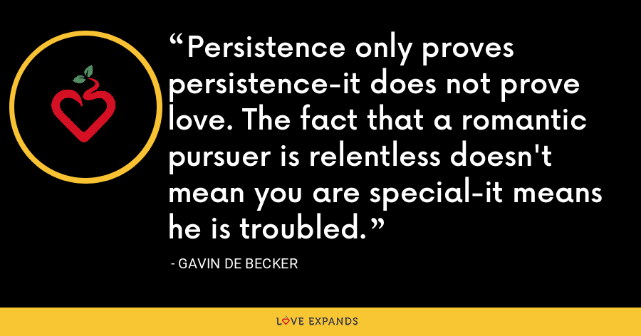 Persistence only proves persistence-it does not prove love. The fact that a romantic pursuer is relentless doesn't mean you are special-it means he is troubled. - Gavin de Becker