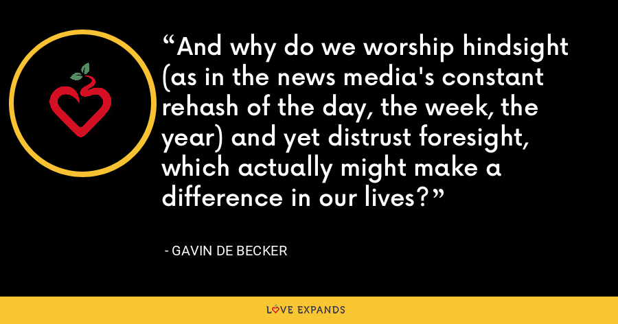 And why do we worship hindsight (as in the news media's constant rehash of the day, the week, the year) and yet distrust foresight, which actually might make a difference in our lives? - Gavin de Becker
