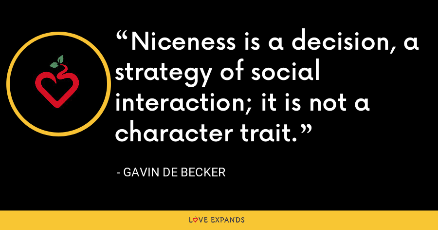 Niceness is a decision, a strategy of social interaction; it is not a character trait. - Gavin de Becker